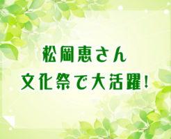 松岡恵さん文化祭で大活躍!
