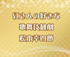 紅さんの好きな歌舞伎観劇 松本幸四郎