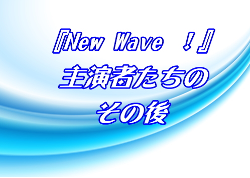 『New Wave !』 主演者たち