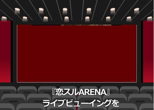 『恋スルARENA』 ライブビューイング