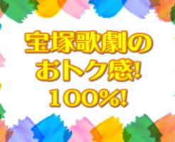 宝塚歌劇の おトク感! 100%!
