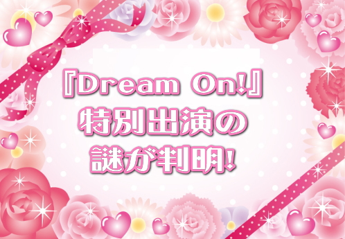 『Dream On!』特別出演の謎が判明!