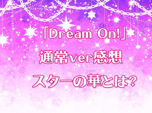「Dream On!」通常ver感想 スターの華とは?
