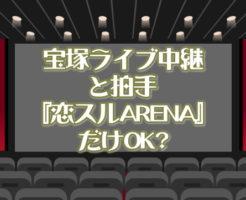 宝塚ライブビューイングと拍手『恋スルARENA』だけOK?