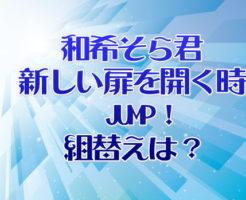 和希そら新しい扉を開く時 JUMP!組替えは?