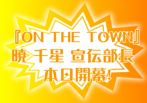 『ON THE TOWN』暁 千星 宣伝部長 本日開幕!