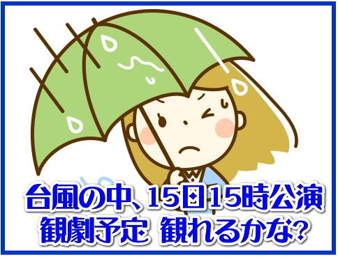 台風の中、15日15時公演観劇予定 観れるかな?