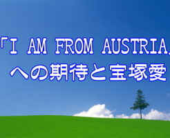 「I AM FROM AUSTRIA」への期待と宝塚愛