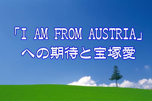 「I AM FROM AUSTRIA」への期待と宝塚愛
