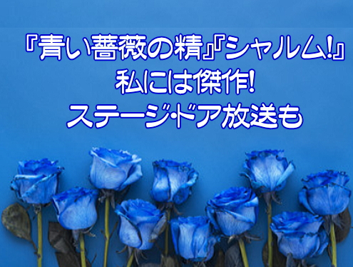 『青い薔薇の精』『シャルム!』私には傑作!ステージ・ドア放送も