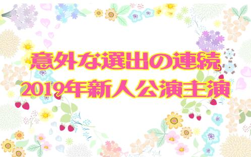 意外な選出の連続!2019年新人公演主演