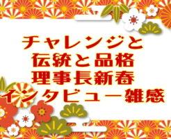 チャレンジと伝統と品格・理事長新春インタビュー雑感