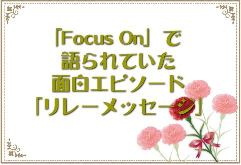 「Focus On」で語られていた面白エピソード「リレーメッセージ」