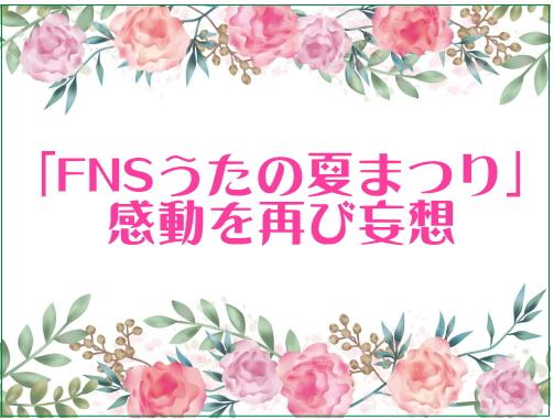 「FNSうたの夏まつり」感動を再び妄想