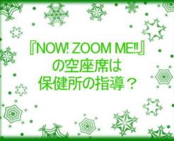『NOW! ZOOM ME!!』の空座席は保健所の指導?