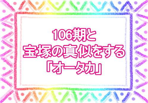 106期と宝塚の真似をする「オータカ」