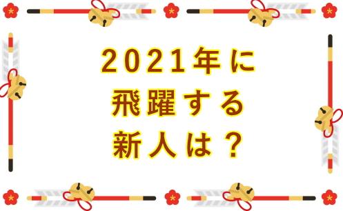 2021年に飛躍する新人は?