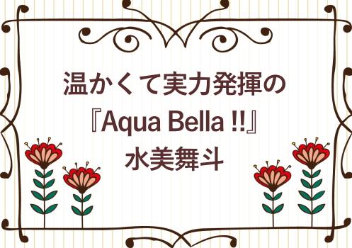 温かくて実力発揮の『Aqua Bella !!』水美舞斗
