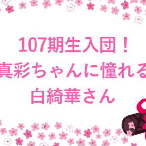 107期生入団!真彩ちゃんに憧れる白綺華さん