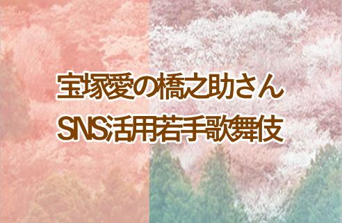 宝塚愛の橋之助さんとSNS活用若手歌舞伎