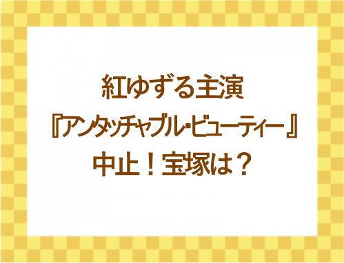 紅ゆずる主演『アンタッチャブル・ビューティー 』中止!宝塚は?