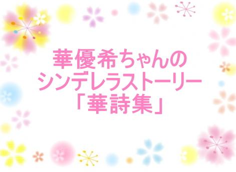 華優希ちゃんのシンデレラストーリー「華詩集」