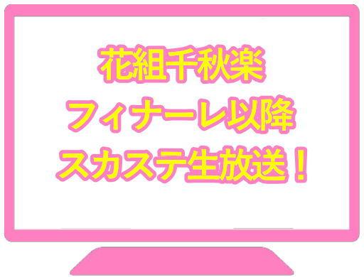 花組千秋楽フィナーレ以降スカステ生放送!