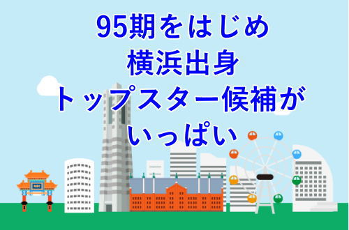 95期をはじめ横浜出身トップスター候補がいっぱい