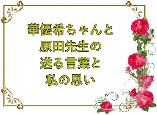 華優希ちゃんと原田先生の送る言葉と私の思い