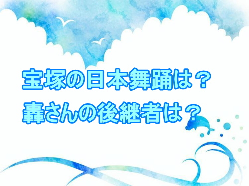 宝塚の日本舞踊は?轟さんの後継者は?