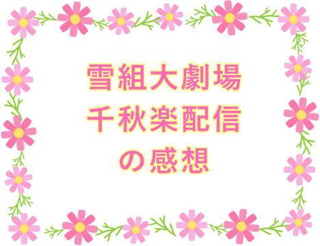 雪組大劇場千秋楽配信の感想