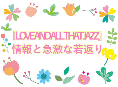 『LOVE AND ALL THAT JAZZ』情報と急激な若返り
